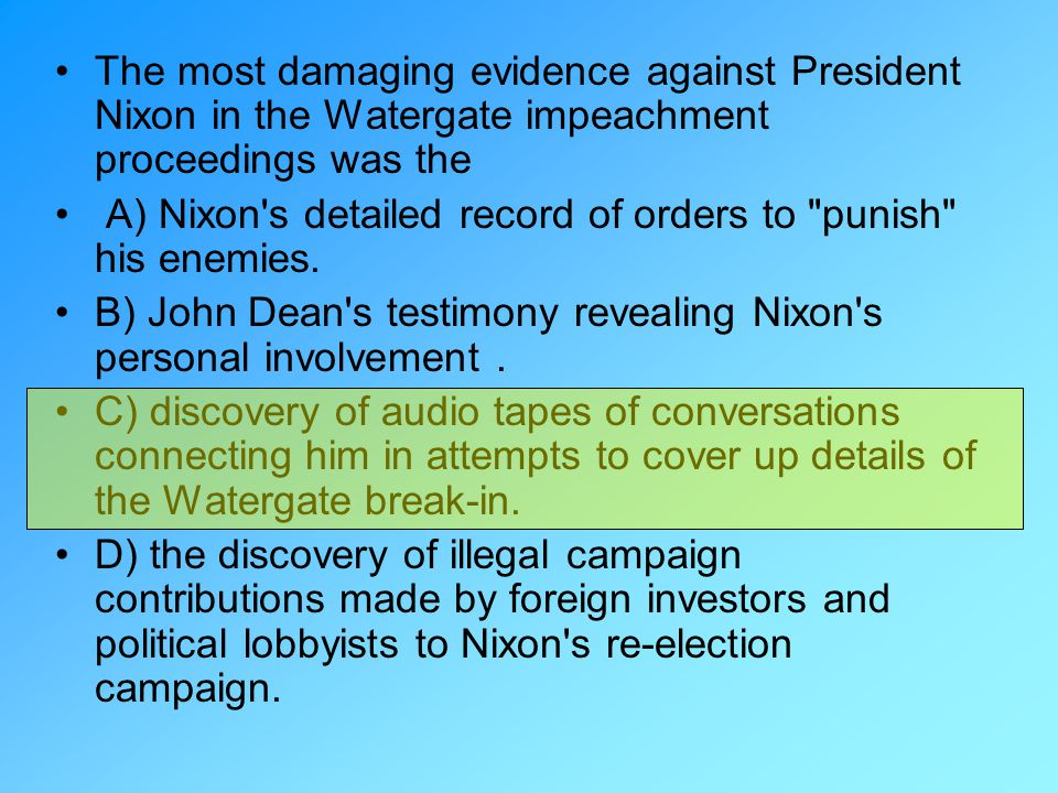 The most damaging evidence against President Nixon in the Watergate impeachment proceedings was the A) Nixon's detailed record of orders to