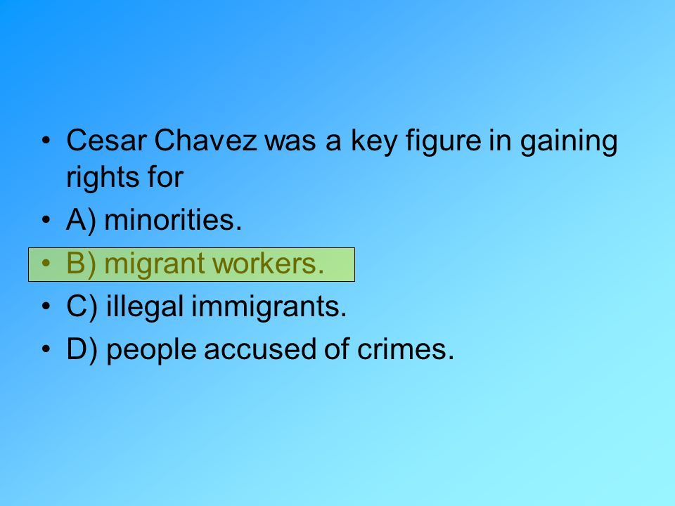Cesar Chavez was a key figure in gaining rights for A) minorities. B) migrant workers. C) illegal immigrants. D) people accused of crimes.