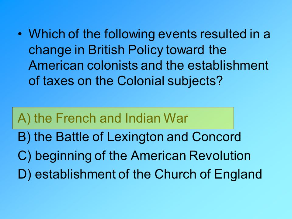 Which of the following events resulted in a change in British Policy toward the American colonists and the establishment of taxes on the Colonial subj