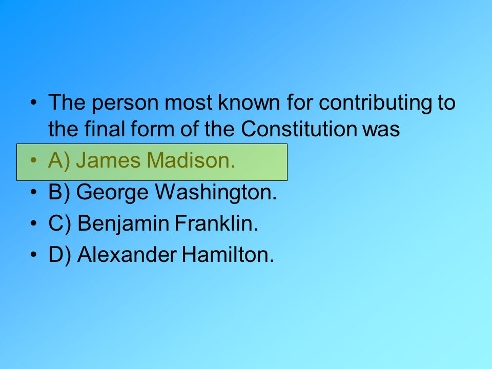 The person most known for contributing to the final form of the Constitution was A) James Madison. B) George Washington. C) Benjamin Franklin. D) Alex