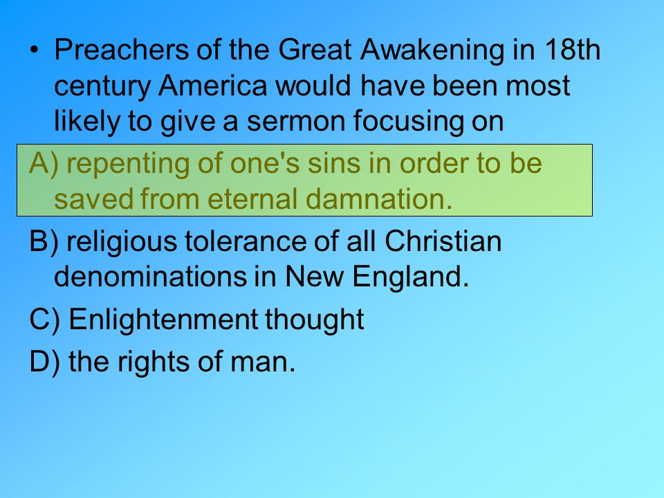 Preachers of the Great Awakening in 18th century America would have been most likely to give a sermon focusing on A) repenting of one's sins in order