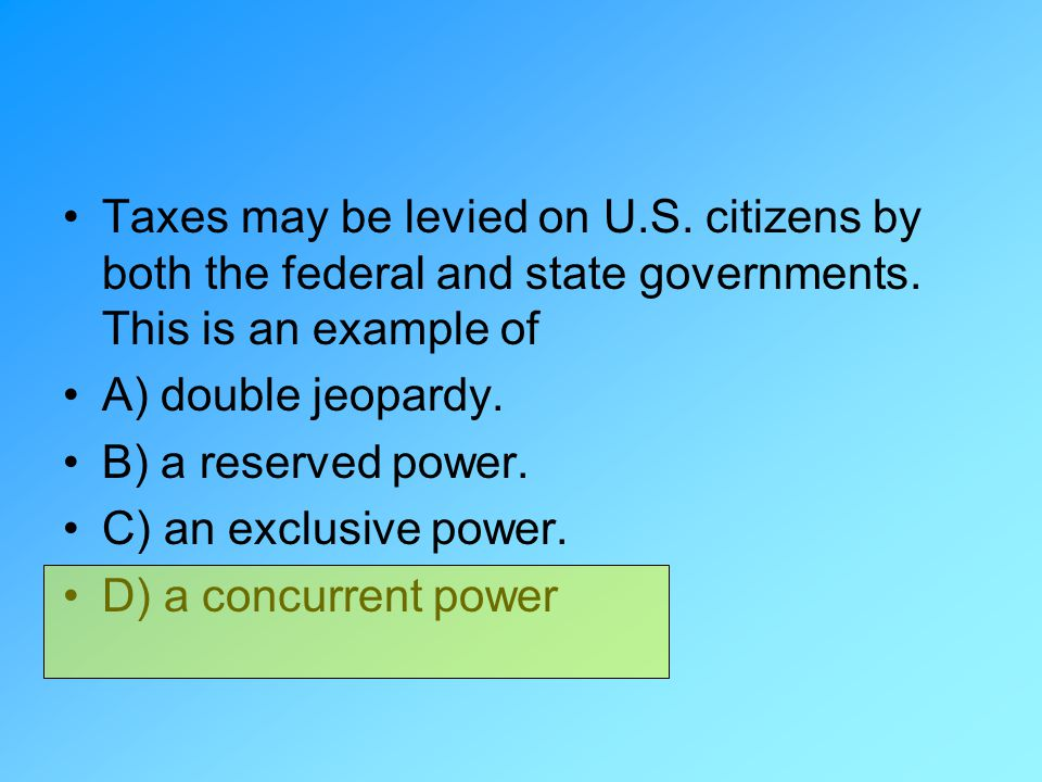 Taxes may be levied on U.S. citizens by both the federal and state governments. This is an example of A) double jeopardy. B) a reserved power. C) an e