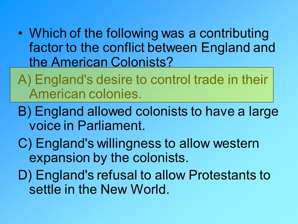 Which of the following was a contributing factor to the conflict between England and the American Colonists? A) England's desire to control trade in t