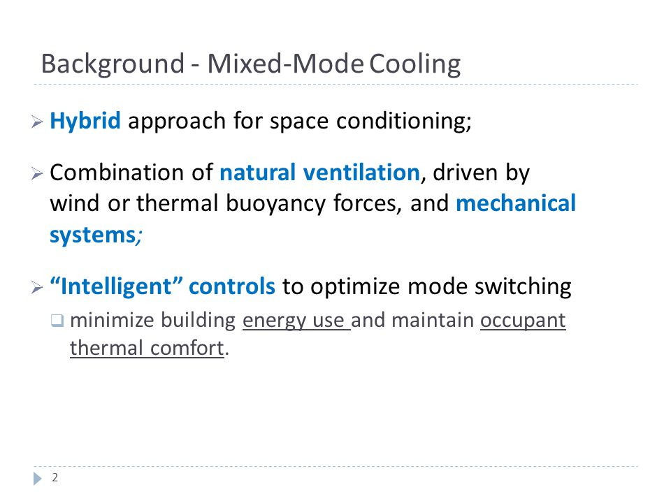 Background - Mixed-Mode Cooling  Hybrid approach for space conditioning;  Combination of natural ventilation, driven by wind or thermal buoyancy for