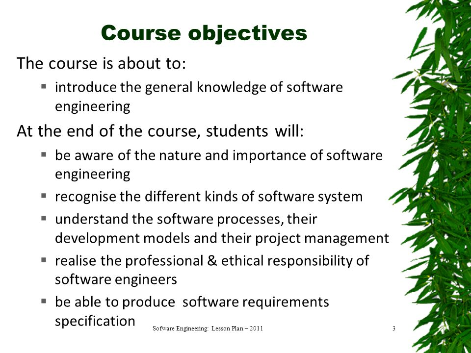 Course objectives The course is about to:  introduce the general knowledge of software engineering At the end of the course, students will:  be aware of the nature and importance of software engineering  recognise the different kinds of software system  understand the software processes, their development models and their project management  realise the professional & ethical responsibility of software engineers  be able to produce software requirements specification Sofware Engineering: Lesson Plan – 20113