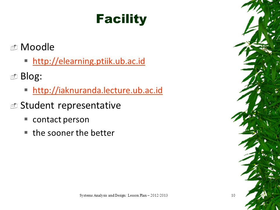 Facility  Moodle  http://elearning.ptiik.ub.ac.id http://elearning.ptiik.ub.ac.id  Blog:  http://iaknuranda.lecture.ub.ac.id http://iaknuranda.lecture.ub.ac.id  Student representative  contact person  the sooner the better Systems Analysis and Design: Lesson Plan – 2012/201310