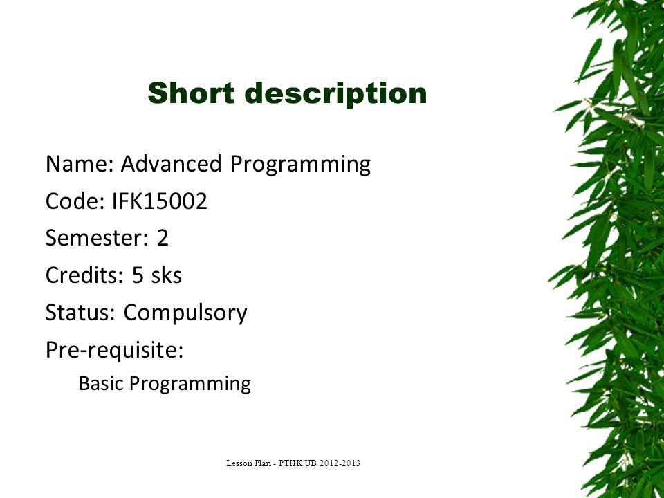 Short description Name: Advanced Programming Code: IFK15002 Semester: 2 Credits: 5 sks Status: Compulsory Pre-requisite: Basic Programming Lesson Plan - PTIIK UB 2012-2013