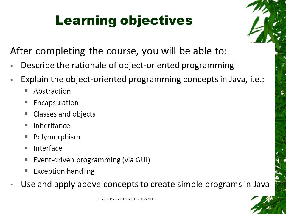 Learning objectives After completing the course, you will be able to:  Describe the rationale of object-oriented programming  Explain the object-oriented programming concepts in Java, i.e.:  Abstraction  Encapsulation  Classes and objects  Inheritance  Polymorphism  Interface  Event-driven programming (via GUI)  Exception handling  Use and apply above concepts to create simple programs in Java Lesson Plan - PTIIK UB 2012-2013
