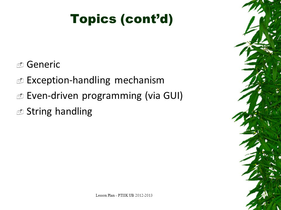 Topics (cont'd)  Generic  Exception-handling mechanism  Even-driven programming (via GUI)  String handling Lesson Plan - PTIIK UB 2012-2013