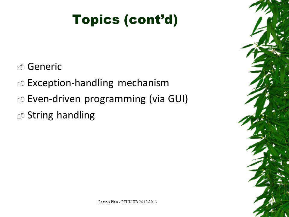 Topics (cont'd)  Generic  Exception-handling mechanism  Even-driven programming (via GUI)  String handling Lesson Plan - PTIIK UB 2012-2013