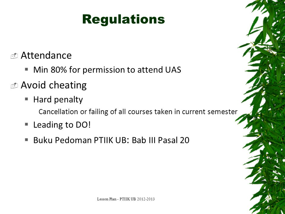 Regulations  Attendance  Min 80% for permission to attend UAS  Avoid cheating  Hard penalty Cancellation or failing of all courses taken in current semester  Leading to DO.