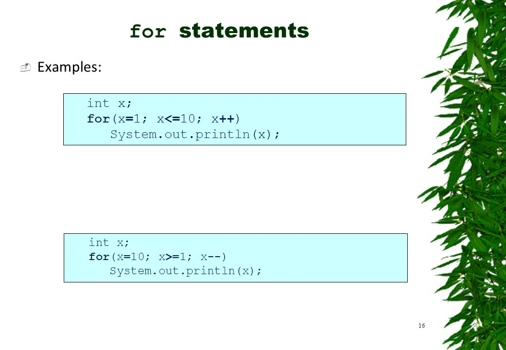  Examples: 16 int x; for(x=1; x<=10; x++) System.out.println(x); int x; for(x=10; x>=1; x--) System.out.println(x); for statements