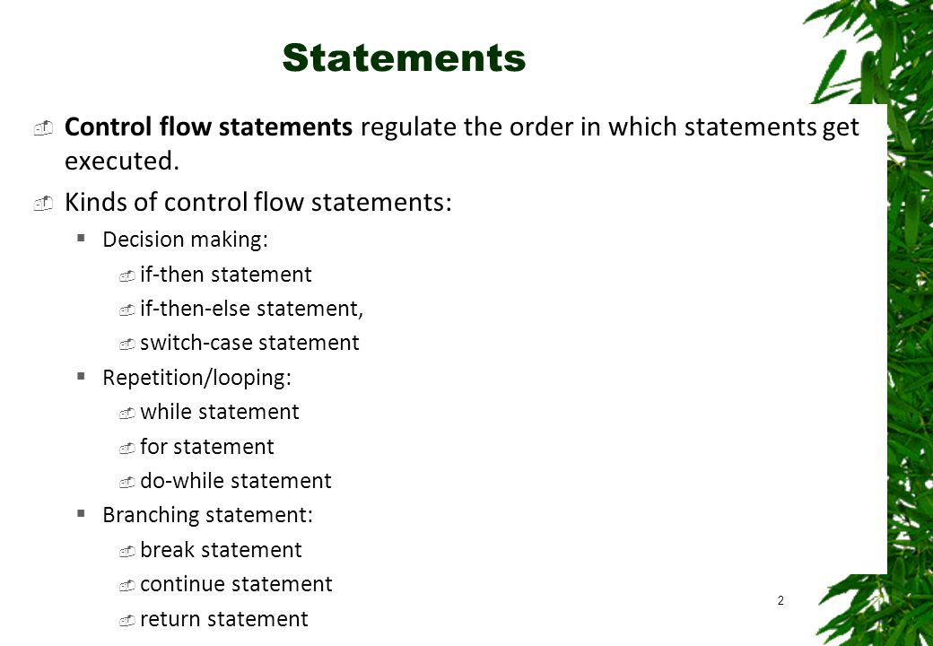 Statements  Control flow statements regulate the order in which statements get executed.  Kinds of control flow statements:  Decision making:  if-