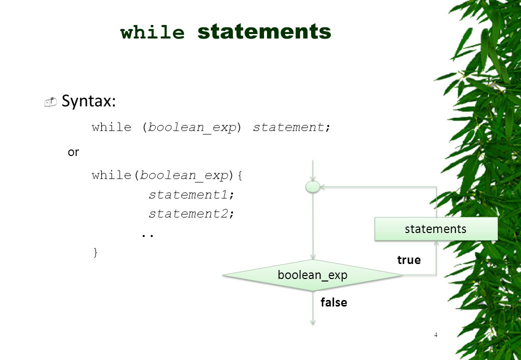  Syntax: while (boolean_exp) statement; or while(boolean_exp){ statement1; statement2;.. } 4 boolean_exp statements true false while statements