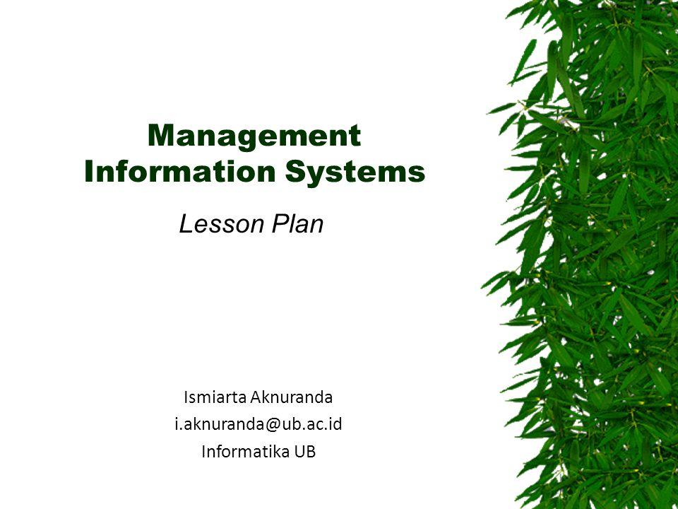 Management Information Systems Lesson Plan Ismiarta Aknuranda i.aknuranda@ub.ac.id Informatika UB