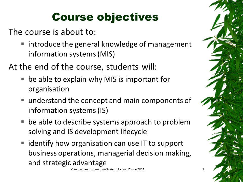 Course objectives The course is about to:  introduce the general knowledge of management information systems (MIS) At the end of the course, students will:  be able to explain why MIS is important for organisation  understand the concept and main components of information systems (IS)  be able to describe systems approach to problem solving and IS development lifecycle  identify how organisation can use IT to support business operations, managerial decision making, and strategic advantage Management Information System: Lesson Plan – 20113