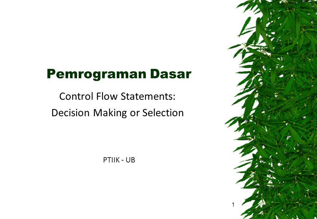 Pemrograman Dasar Control Flow Statements: Decision Making or Selection PTIIK - UB 1