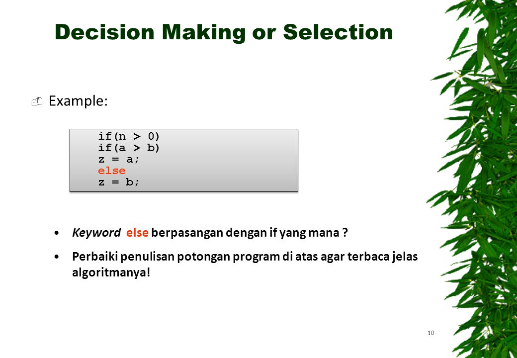  Example: 10 if(n > 0) if(a > b) z = a; else z = b; if(n > 0) if(a > b) z = a; else z = b; Keyword else berpasangan dengan if yang mana .