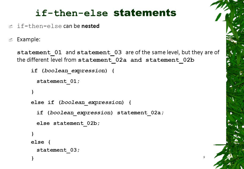  if-then-else can be nested  Example: statement_01 and statement_03 are of the same level, but they are of the different level from statement_02a and statement_02b if (boolean_expression) { statement_01; } else if (boolean_expression) { if (boolean_expression) statement_02a; else statement_02b; } else { statement_03; } 9 if-then-else statements