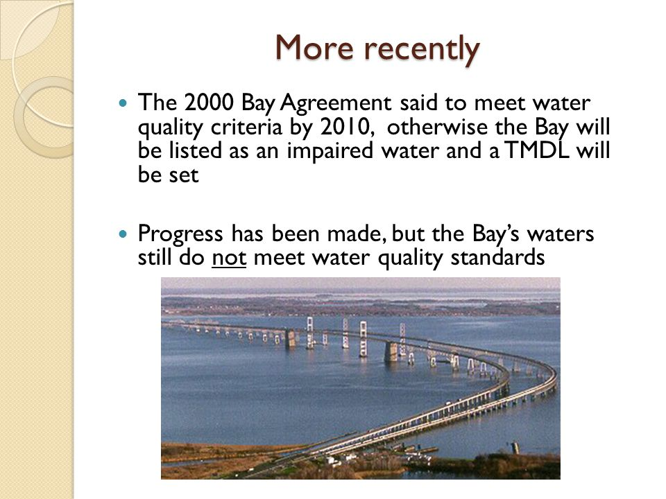 The result of not, yet, meeting Bay WQ standards EPA and the States have agreed to a more regulatory approach that includes Baywide TMDLs for nitrogen, phosphorus, and sediment AND Require Watershed Implementation Plans to meet those TMDLs ◦ Including milestones and deadlines to measure progress