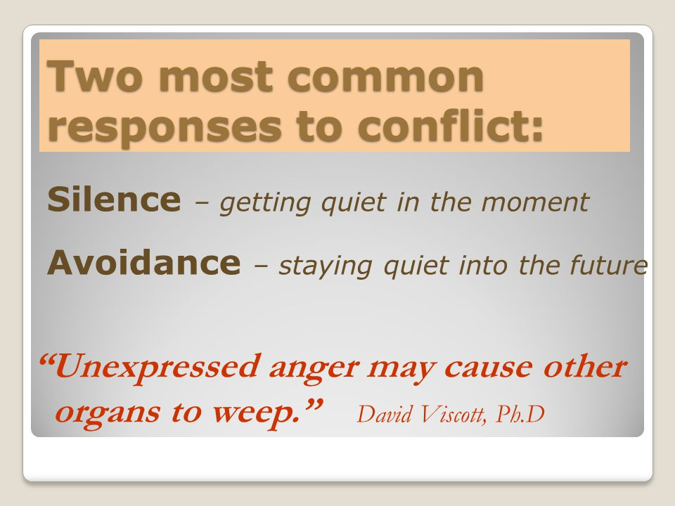 Two most common responses to conflict: Silence – getting quiet in the moment Avoidance – staying quiet into the future Unexpressed anger may cause other organs to weep. David Viscott, Ph.D