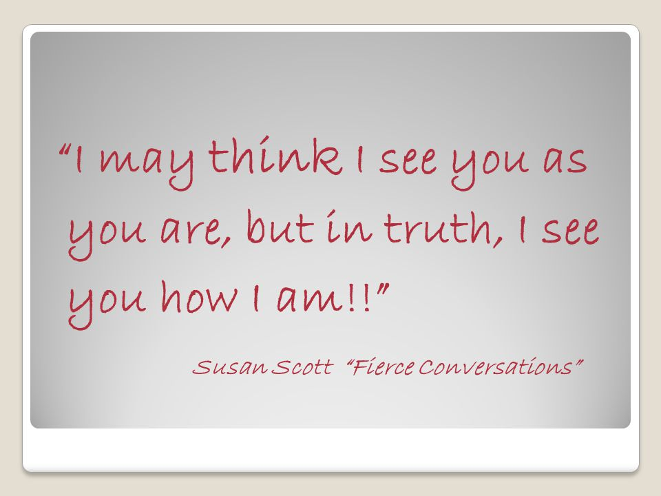 I may think I see you as you are, but in truth, I see you how I am!! Susan Scott Fierce Conversations