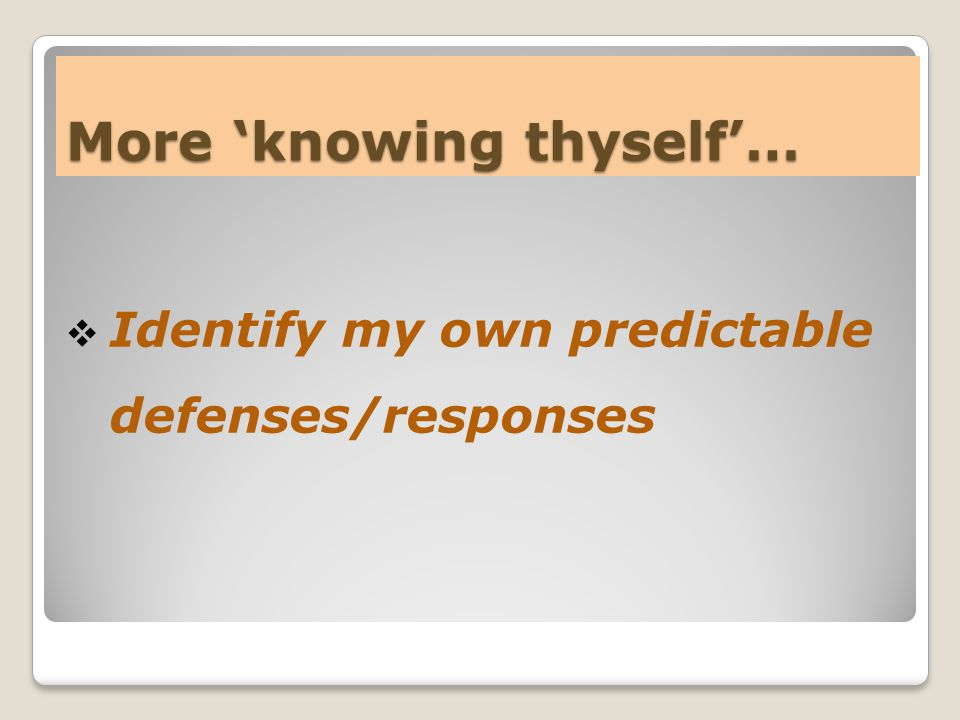 More 'knowing thyself'…  Identify my own predictable defenses/responses