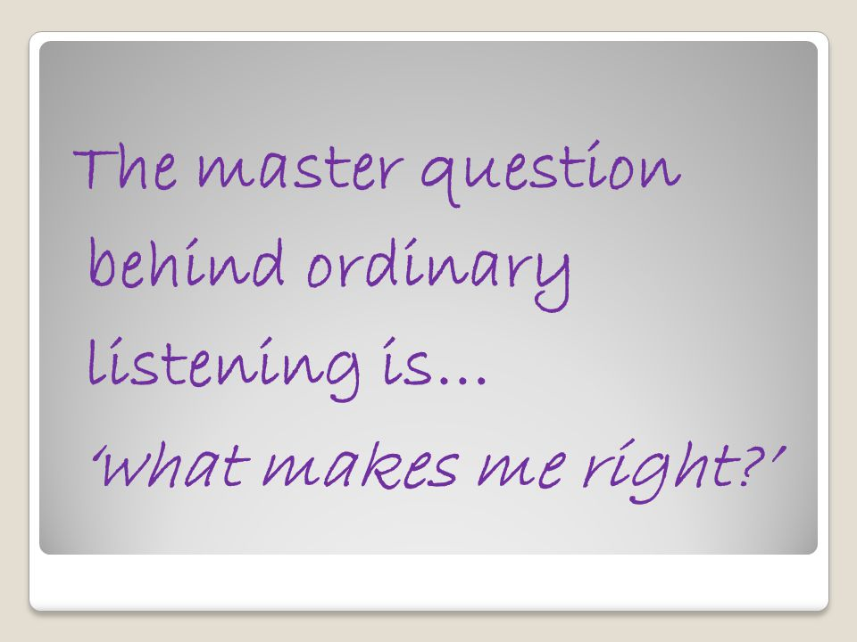 The master question behind ordinary listening is… 'what makes me right '