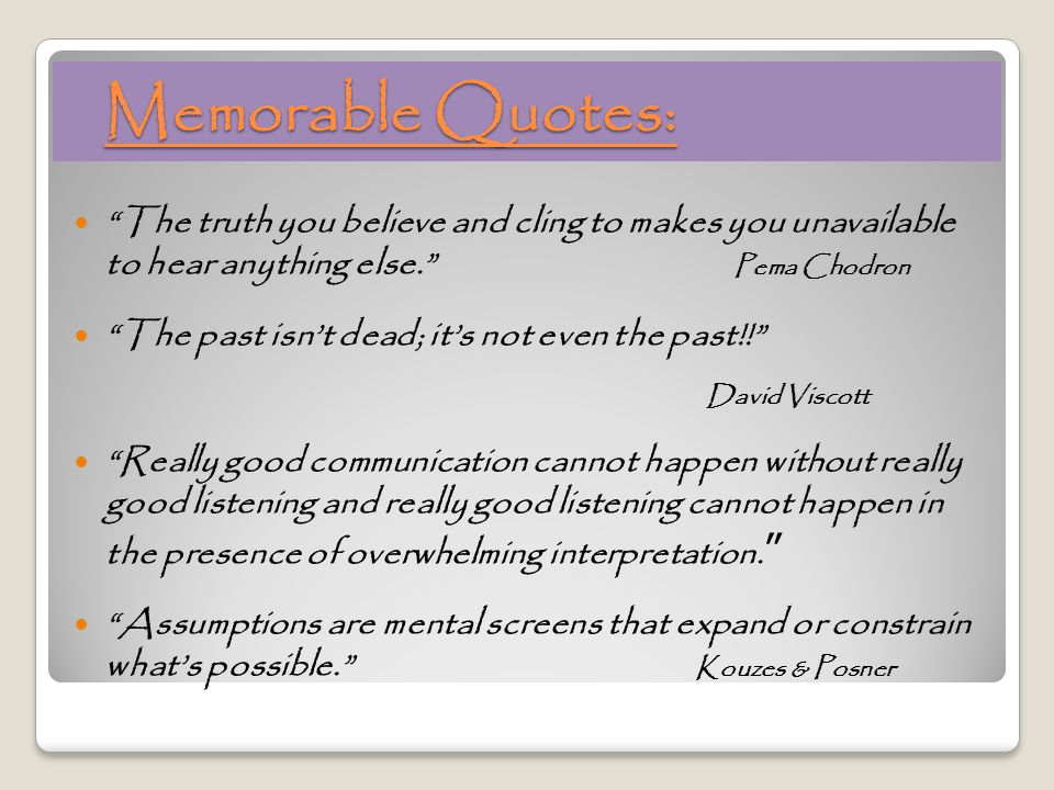 Memorable Quotes: Memorable Quotes: The truth you believe and cling to makes you unavailable to hear anything else. Pema Chodron The past isn't dead; it's not even the past!! David Viscott Really good communication cannot happen without really good listening and really good listening cannot happen in the presence of overwhelming interpretation.