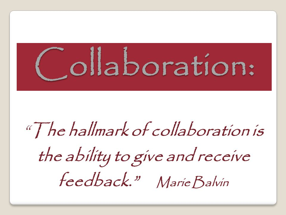Collaboration: The hallmark of collaboration is the ability to give and receive feedback. Marie Balvin