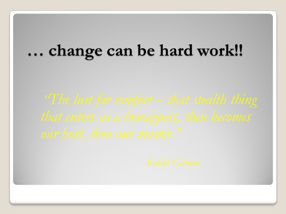 … change can be hard work!.