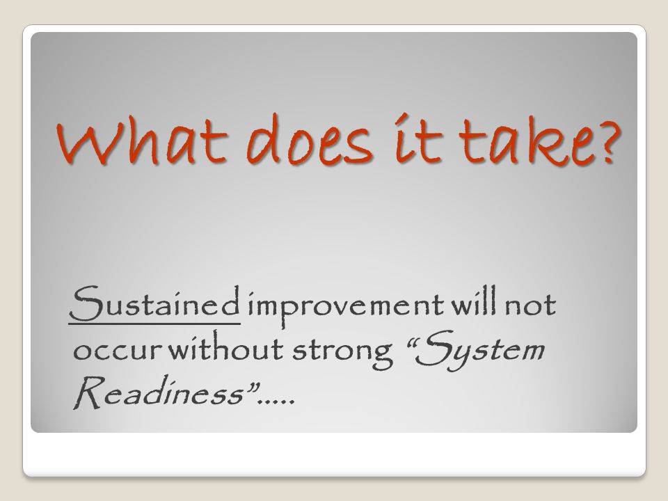 What does it take Sustained improvement will not occur without strong System Readiness …..