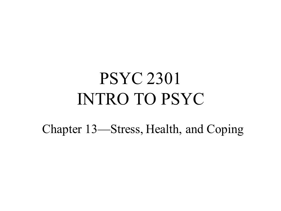 PSYC 2301 INTRO TO PSYC Chapter 13—Stress, Health, and Coping