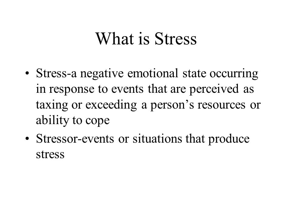 What is Stress Stress-a negative emotional state occurring in response to events that are perceived as taxing or exceeding a person's resources or abi