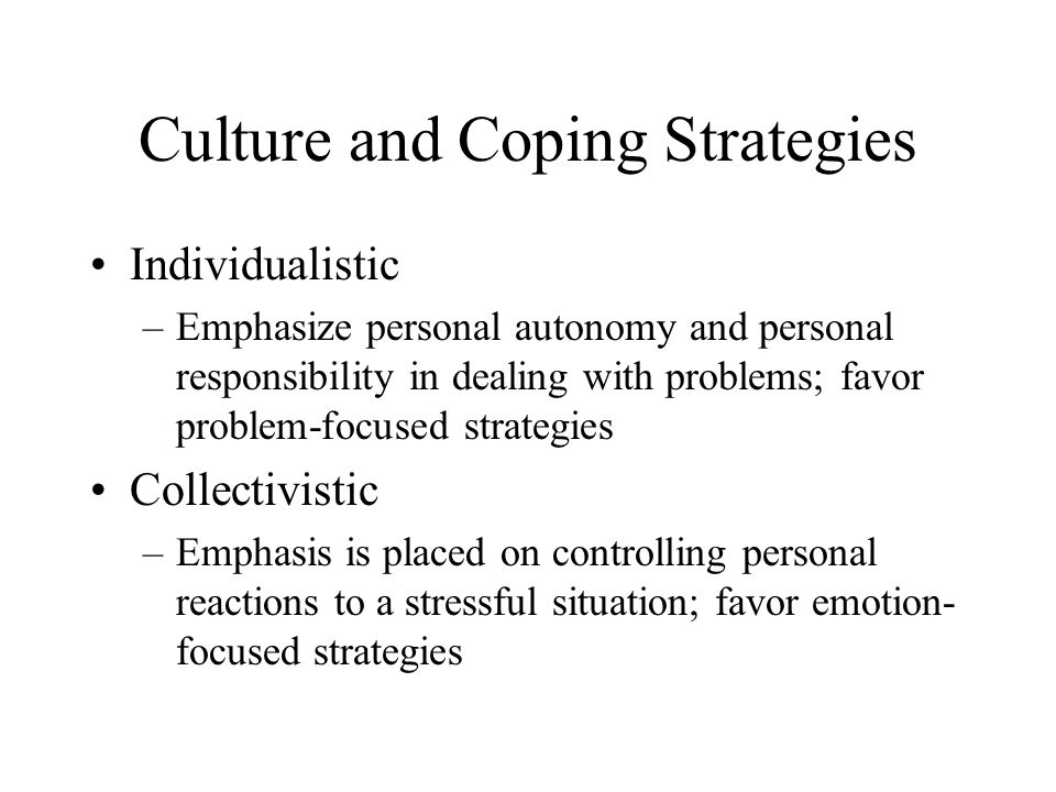 Culture and Coping Strategies Individualistic –Emphasize personal autonomy and personal responsibility in dealing with problems; favor problem-focused