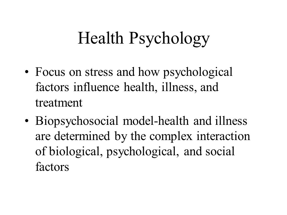Health Psychology Focus on stress and how psychological factors influence health, illness, and treatment Biopsychosocial model-health and illness are