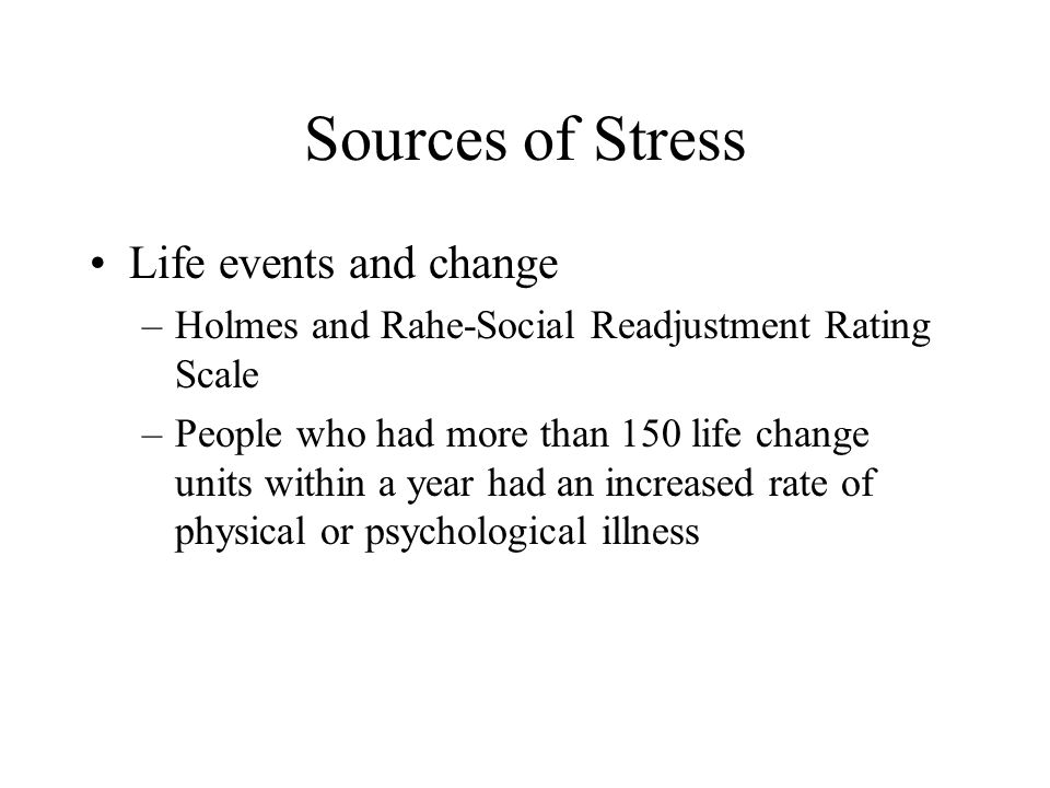 Sources of Stress Life events and change –Holmes and Rahe-Social Readjustment Rating Scale –People who had more than 150 life change units within a ye