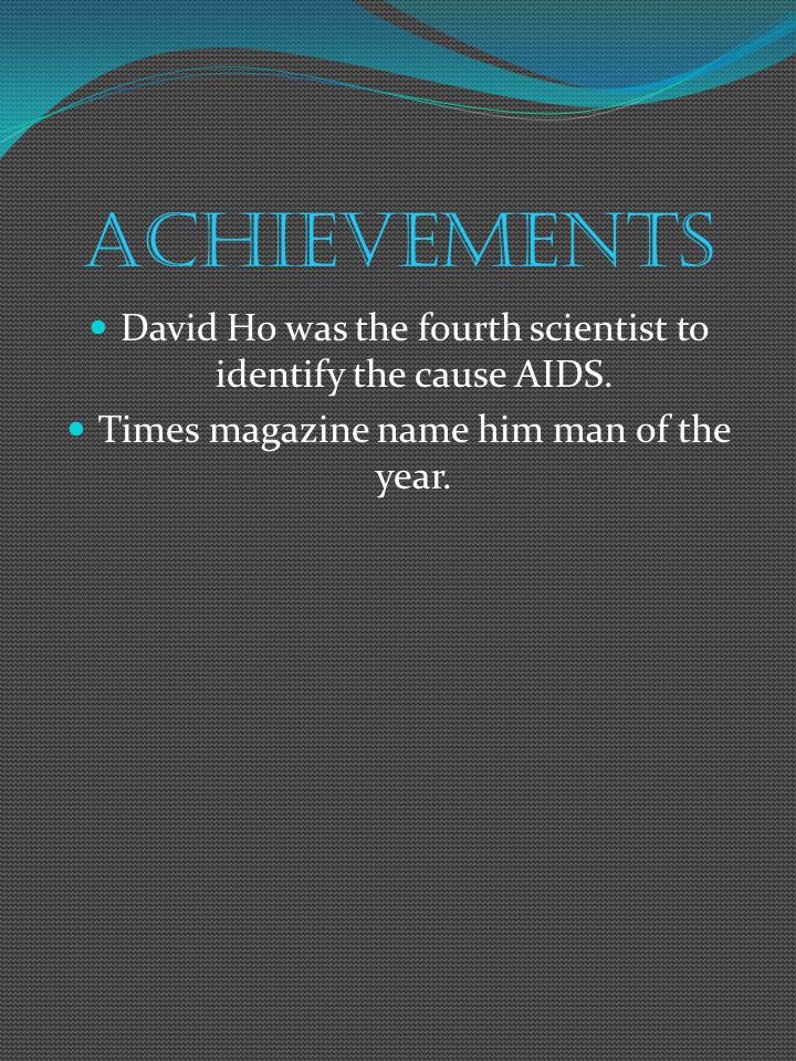 achievements David Ho was the fourth scientist to identify the cause AIDS. Times magazine name him man of the year.