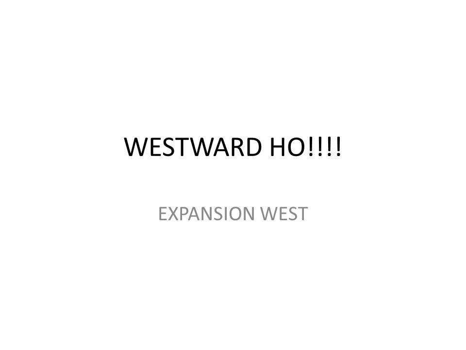 WESTWARD HO!!!! EXPANSION WEST