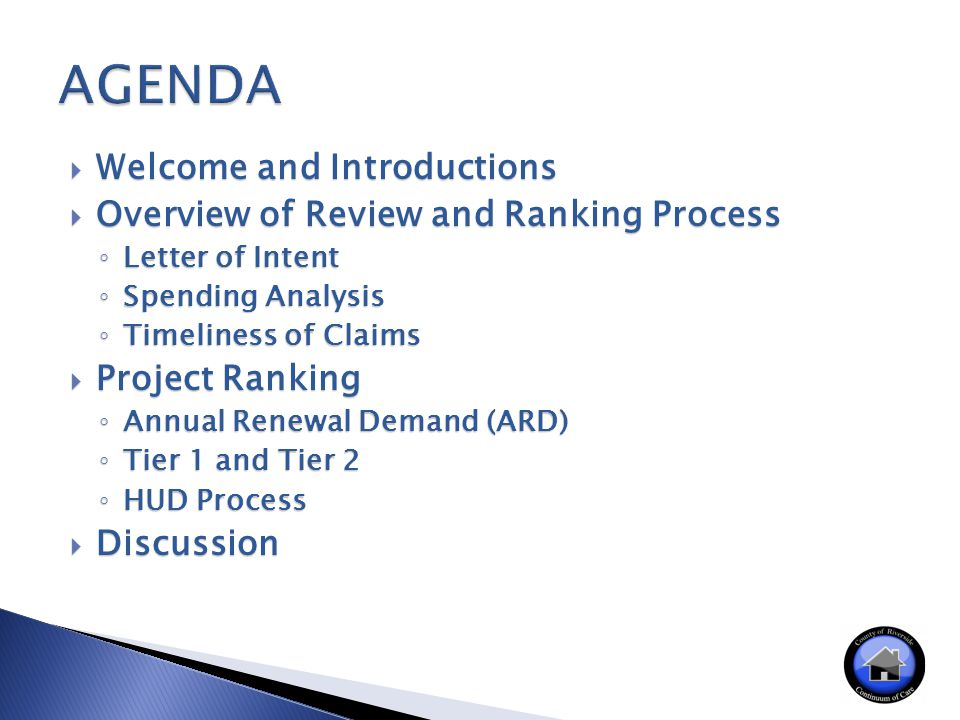  Welcome and Introductions  Overview of Review and Ranking Process ◦ Letter of Intent ◦ Spending Analysis ◦ Timeliness of Claims  Project Ranking ◦ Annual Renewal Demand (ARD) ◦ Tier 1 and Tier 2 ◦ HUD Process  Discussion