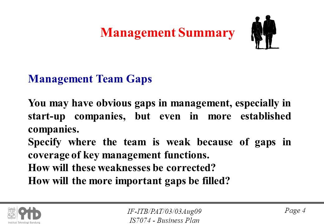 IF-ITB/PAT/03/03Aug09 IS7074 - Business Plan Page 4 Management Summary Management Team Gaps You may have obvious gaps in management, especially in sta