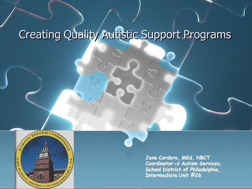 Creating Quality Autistic Support Programs Jane Cordero, MEd, NBCT Coordinator of Autism Services, School District of Philadelphia, Intermediate Unit