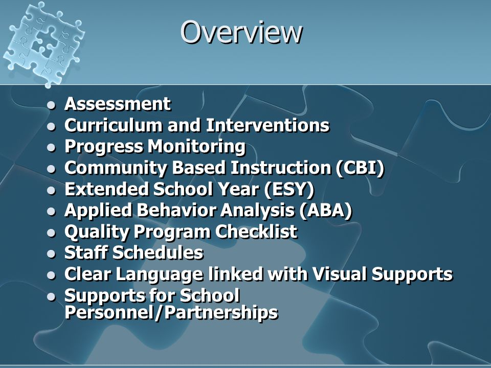 Overview Assessment Curriculum and Interventions Progress Monitoring Community Based Instruction (CBI) Extended School Year (ESY) Applied Behavior Ana