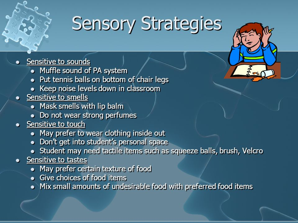 Sensory Strategies Sensitive to sounds Muffle sound of PA system Put tennis balls on bottom of chair legs Keep noise levels down in classroom Sensitiv