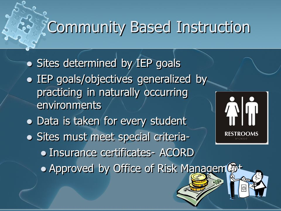 Community Based Instruction Sites determined by IEP goals IEP goals/objectives generalized by practicing in naturally occurring environments Data is t
