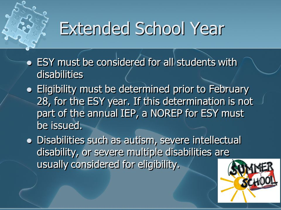 Extended School Year ESY must be considered for all students with disabilities Eligibility must be determined prior to February 28, for the ESY year.