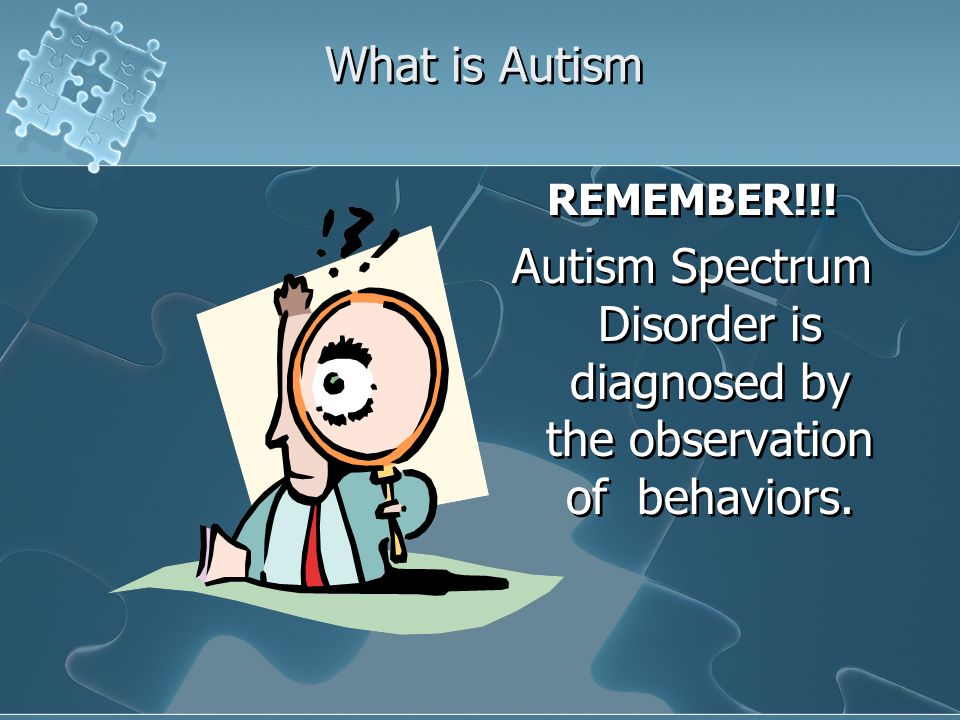 What is Autism REMEMBER!!! Autism Spectrum Disorder is diagnosed by the observation of behaviors. REMEMBER!!! Autism Spectrum Disorder is diagnosed by