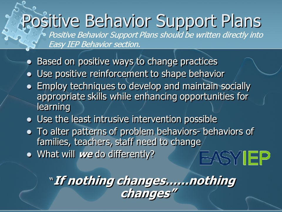 Positive Behavior Support Plans Based on positive ways to change practices Use positive reinforcement to shape behavior Employ techniques to develop a
