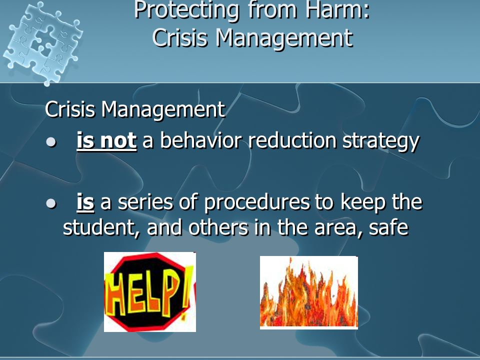 Protecting from Harm: Crisis Management Crisis Management is not a behavior reduction strategy is a series of procedures to keep the student, and othe