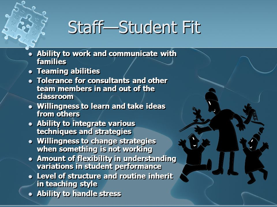 Staff—Student Fit Ability to work and communicate with families Teaming abilities Tolerance for consultants and other team members in and out of the c
